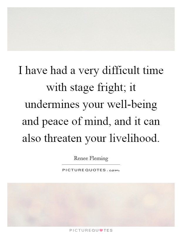 I have had a very difficult time with stage fright; it undermines your well-being and peace of mind, and it can also threaten your livelihood Picture Quote #1