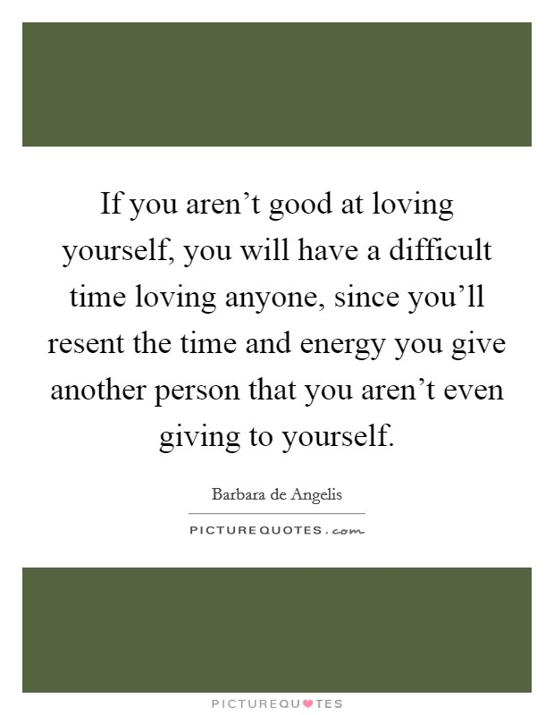 If you aren't good at loving yourself, you will have a difficult time loving anyone, since you'll resent the time and energy you give another person that you aren't even giving to yourself Picture Quote #1