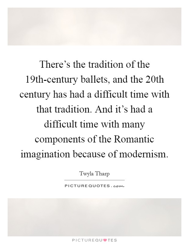 There's the tradition of the 19th-century ballets, and the 20th century has had a difficult time with that tradition. And it's had a difficult time with many components of the Romantic imagination because of modernism Picture Quote #1