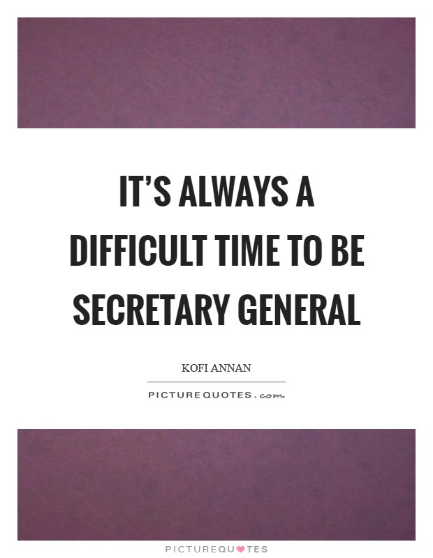 It's always a difficult time to be secretary general Picture Quote #1