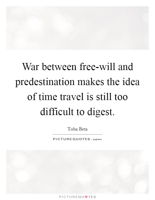War between free-will and predestination makes the idea of time travel is still too difficult to digest Picture Quote #1