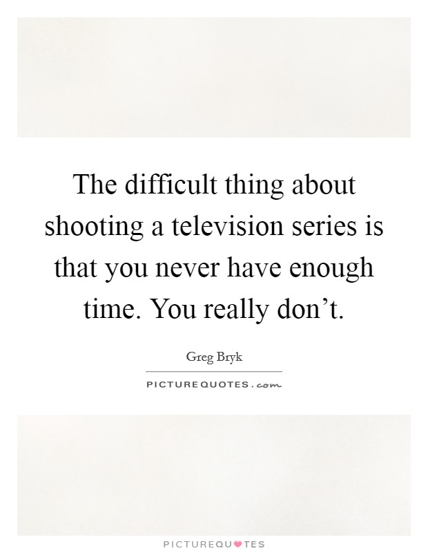 The difficult thing about shooting a television series is that you never have enough time. You really don't Picture Quote #1