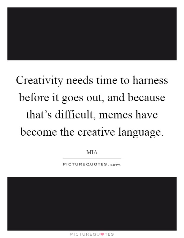 Creativity needs time to harness before it goes out, and because that's difficult, memes have become the creative language Picture Quote #1