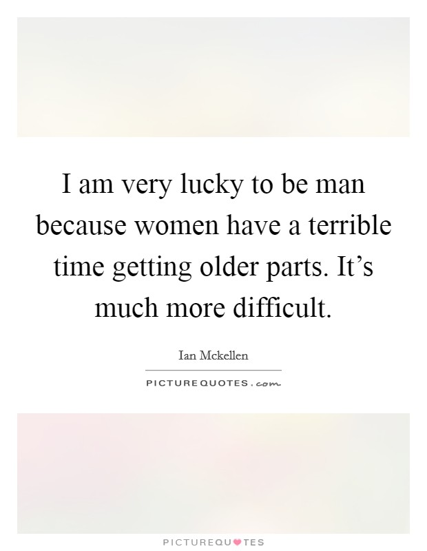 I am very lucky to be man because women have a terrible time getting older parts. It's much more difficult Picture Quote #1