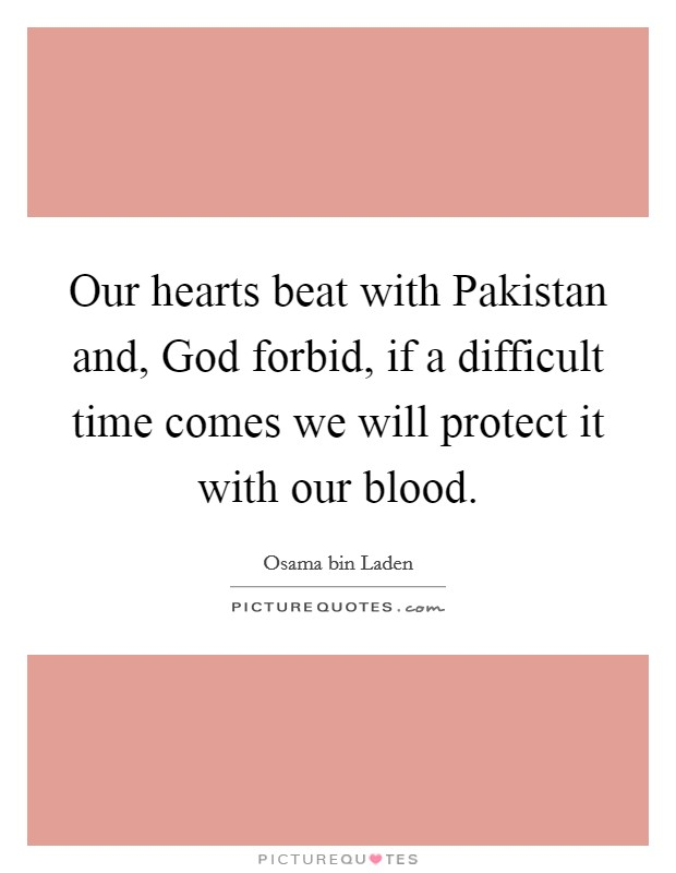 Our hearts beat with Pakistan and, God forbid, if a difficult time comes we will protect it with our blood Picture Quote #1