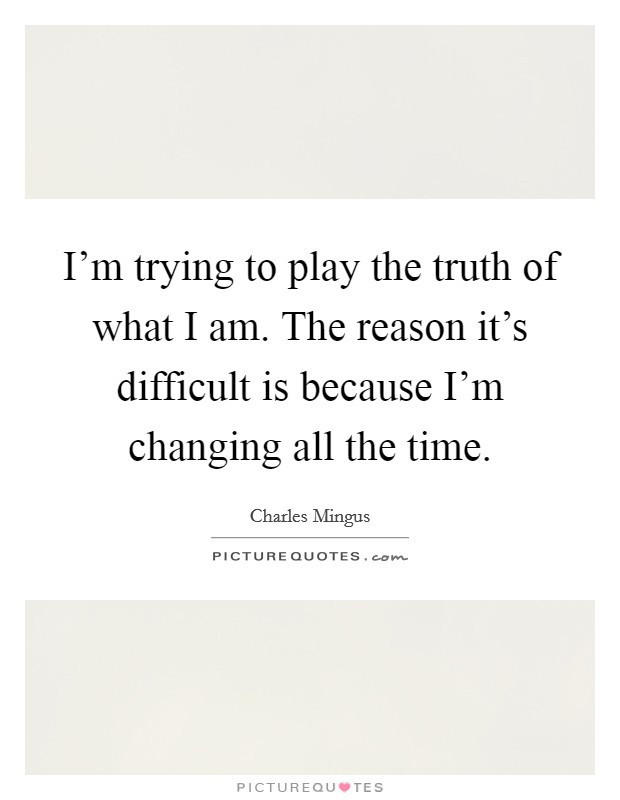 I'm trying to play the truth of what I am. The reason it's difficult is because I'm changing all the time Picture Quote #1