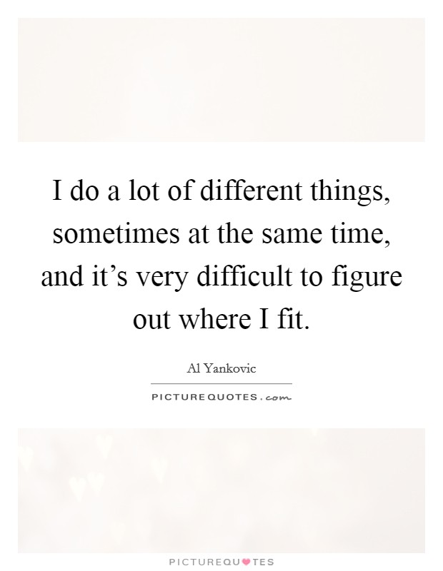 I do a lot of different things, sometimes at the same time, and it's very difficult to figure out where I fit Picture Quote #1