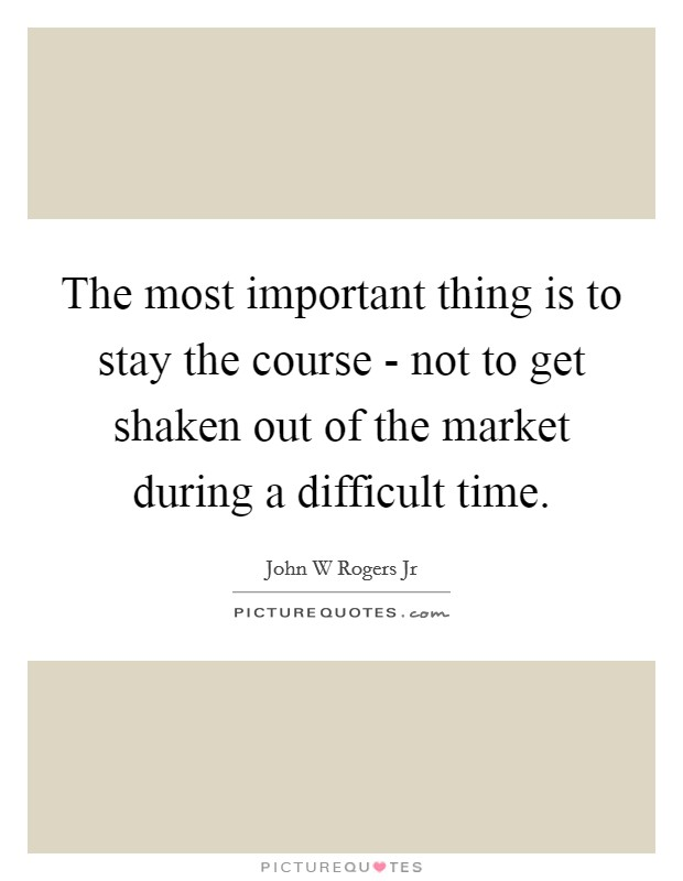 The most important thing is to stay the course - not to get shaken out of the market during a difficult time Picture Quote #1