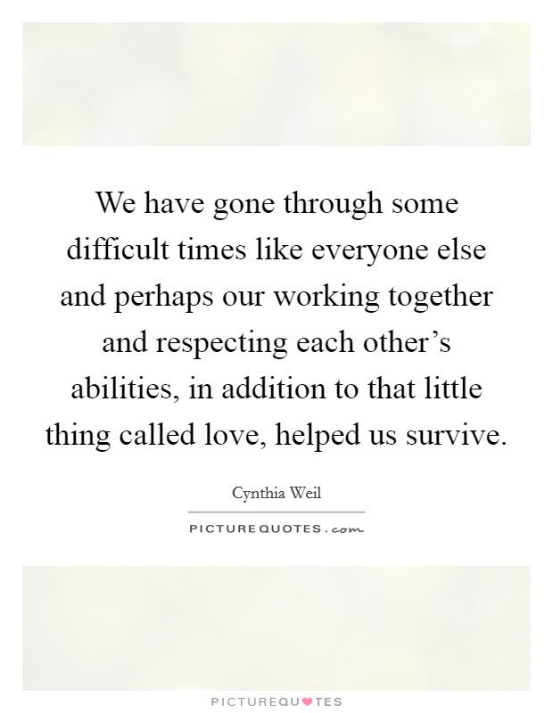 We have gone through some difficult times like everyone else and perhaps our working together and respecting each other's abilities, in addition to that little thing called love, helped us survive. Picture Quote #1
