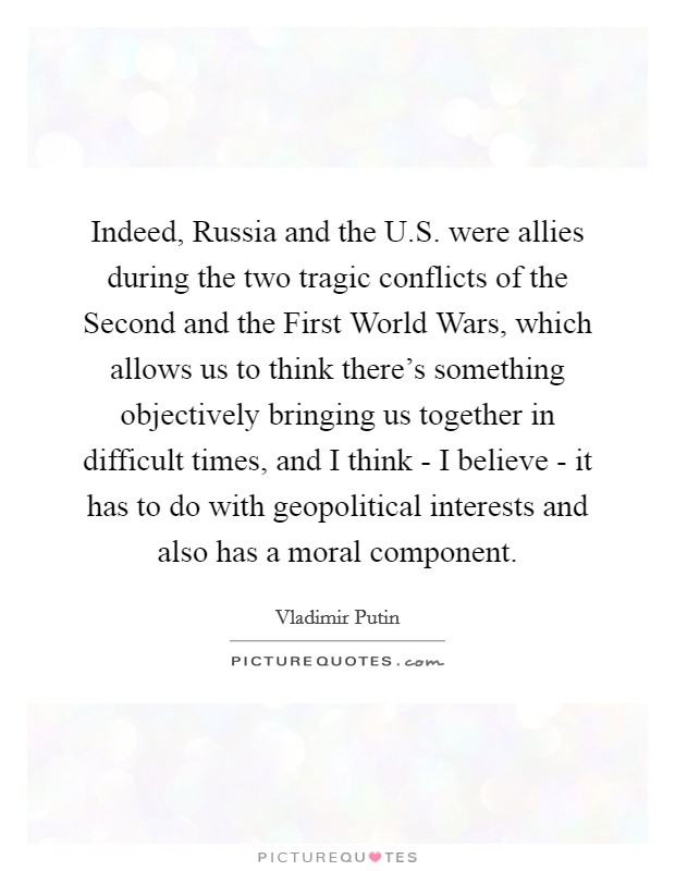 Indeed, Russia and the U.S. were allies during the two tragic conflicts of the Second and the First World Wars, which allows us to think there's something objectively bringing us together in difficult times, and I think - I believe - it has to do with geopolitical interests and also has a moral component Picture Quote #1