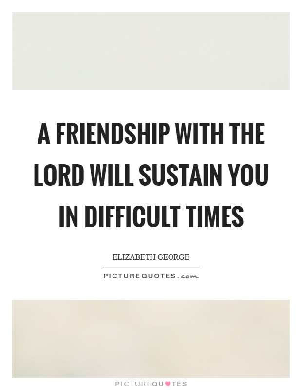 A friendship with the Lord will sustain you in difficult times Picture Quote #1
