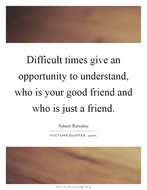 Difficult times give an opportunity to understand, who is your good friend and who is just a friend Picture Quote #1