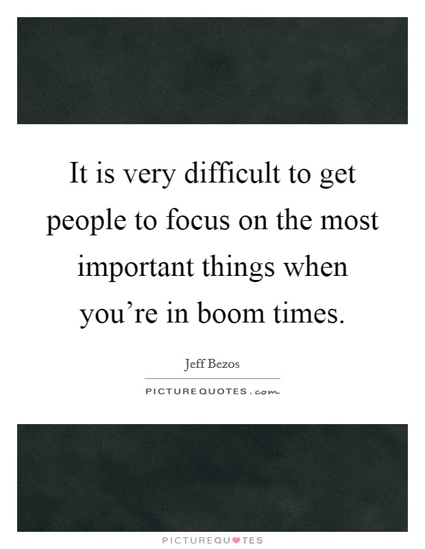 It is very difficult to get people to focus on the most important things when you're in boom times. Picture Quote #1