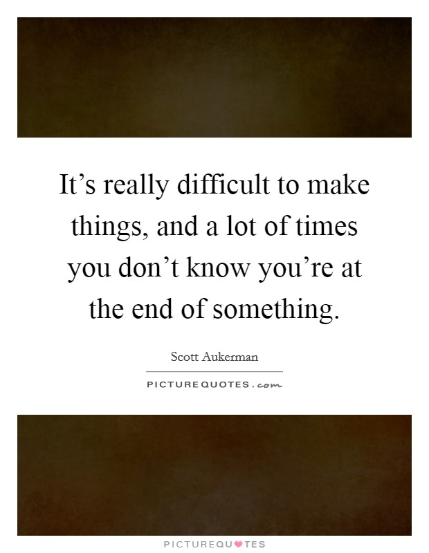 It's really difficult to make things, and a lot of times you don't know you're at the end of something Picture Quote #1