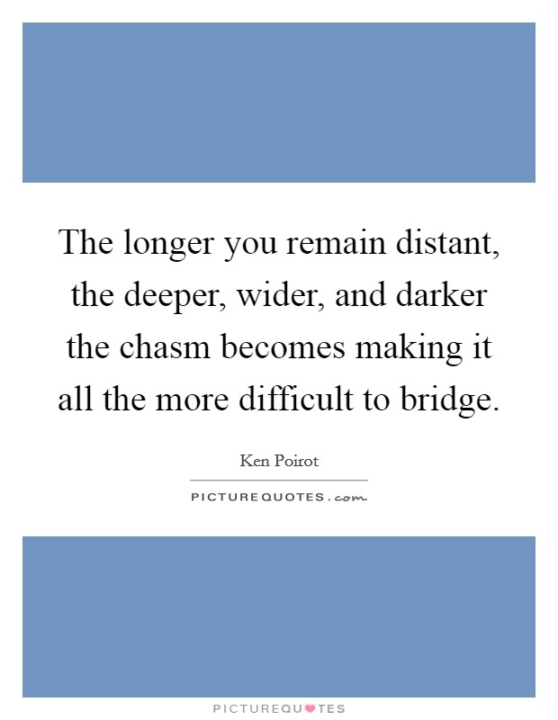 The longer you remain distant, the deeper, wider, and darker the chasm becomes making it all the more difficult to bridge Picture Quote #1