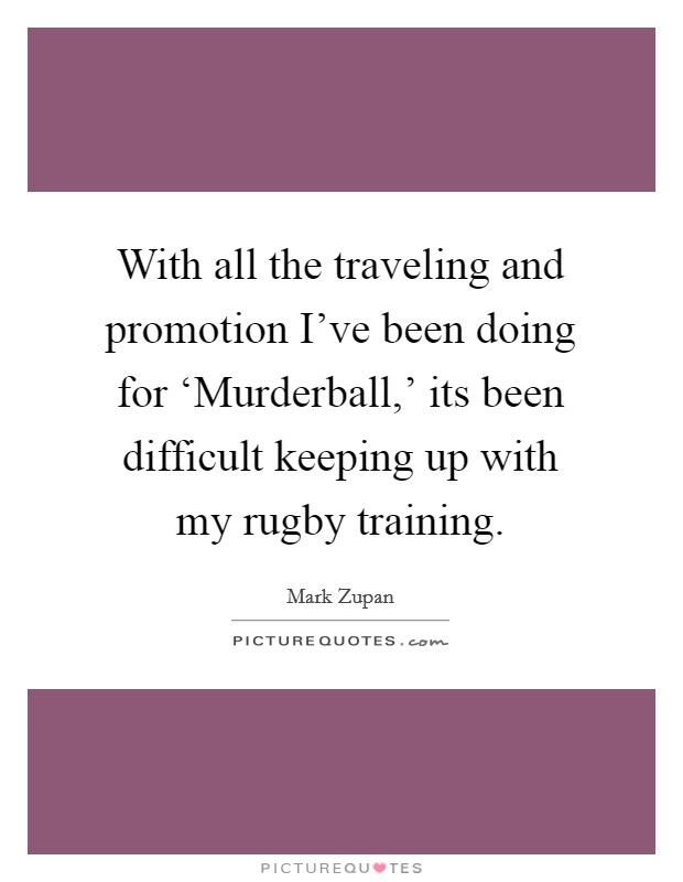 With all the traveling and promotion I've been doing for 'Murderball,' its been difficult keeping up with my rugby training. Picture Quote #1