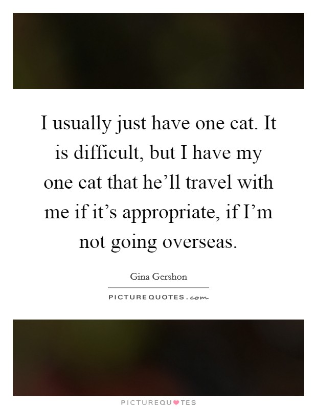 I usually just have one cat. It is difficult, but I have my one cat that he'll travel with me if it's appropriate, if I'm not going overseas Picture Quote #1