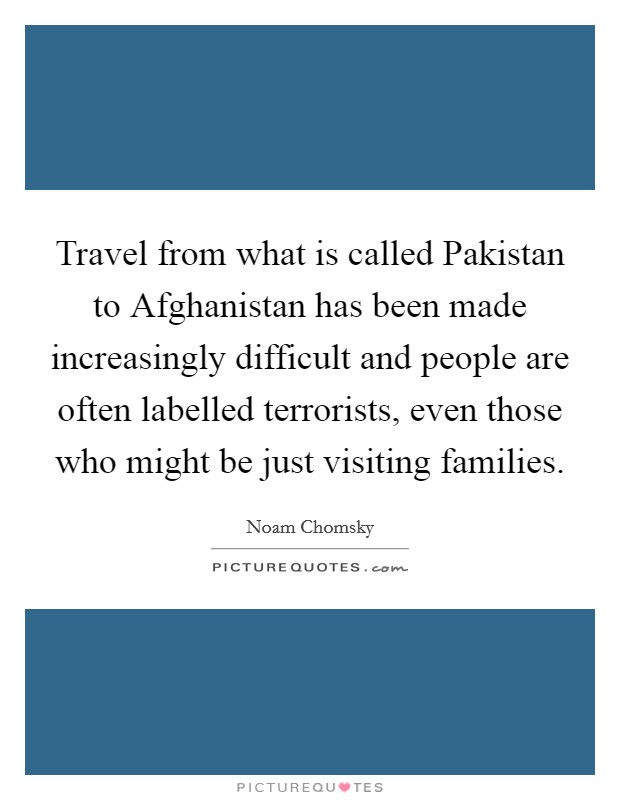 Travel from what is called Pakistan to Afghanistan has been made increasingly difficult and people are often labelled terrorists, even those who might be just visiting families Picture Quote #1
