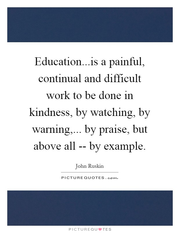 Education...is a painful, continual and difficult work to be done in kindness, by watching, by warning,... by praise, but above all -- by example Picture Quote #1