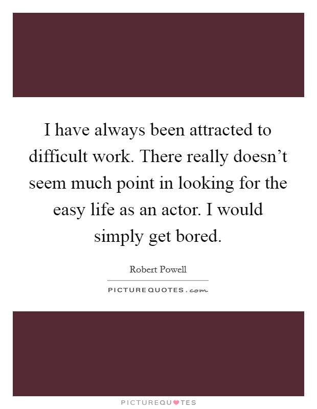 I have always been attracted to difficult work. There really doesn't seem much point in looking for the easy life as an actor. I would simply get bored Picture Quote #1