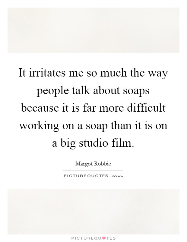 It irritates me so much the way people talk about soaps because it is far more difficult working on a soap than it is on a big studio film Picture Quote #1