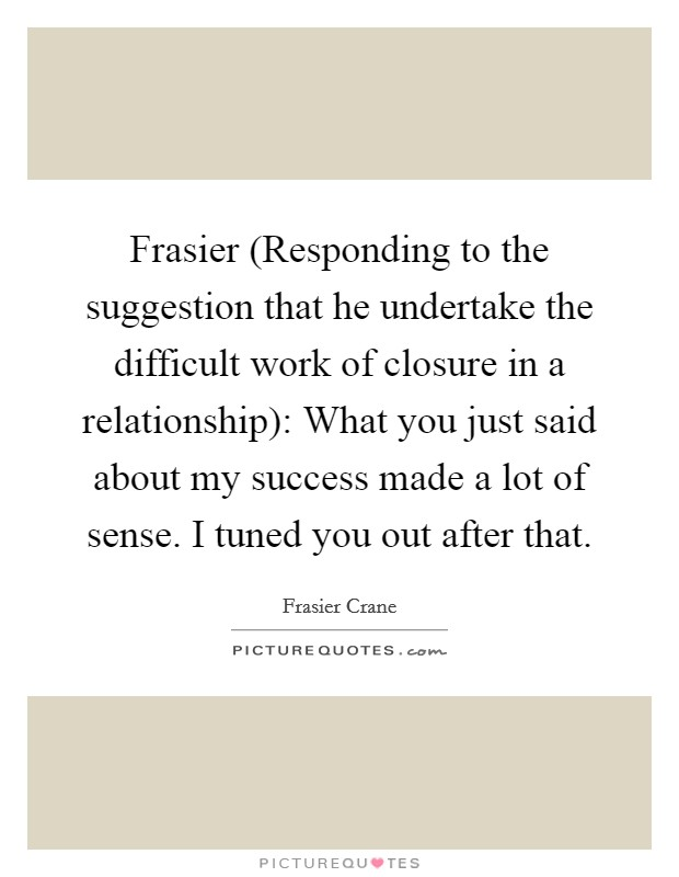 Frasier (Responding to the suggestion that he undertake the difficult work of closure in a relationship): What you just said about my success made a lot of sense. I tuned you out after that Picture Quote #1