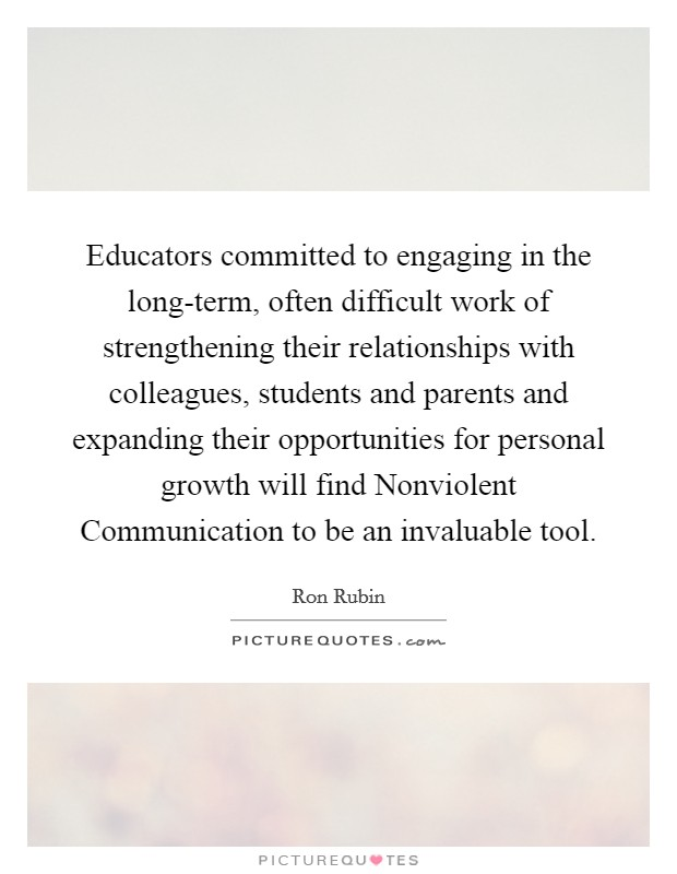 Educators committed to engaging in the long-term, often difficult work of strengthening their relationships with colleagues, students and parents and expanding their opportunities for personal growth will find Nonviolent Communication to be an invaluable tool Picture Quote #1