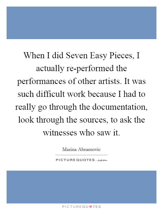 When I did Seven Easy Pieces, I actually re-performed the performances of other artists. It was such difficult work because I had to really go through the documentation, look through the sources, to ask the witnesses who saw it Picture Quote #1
