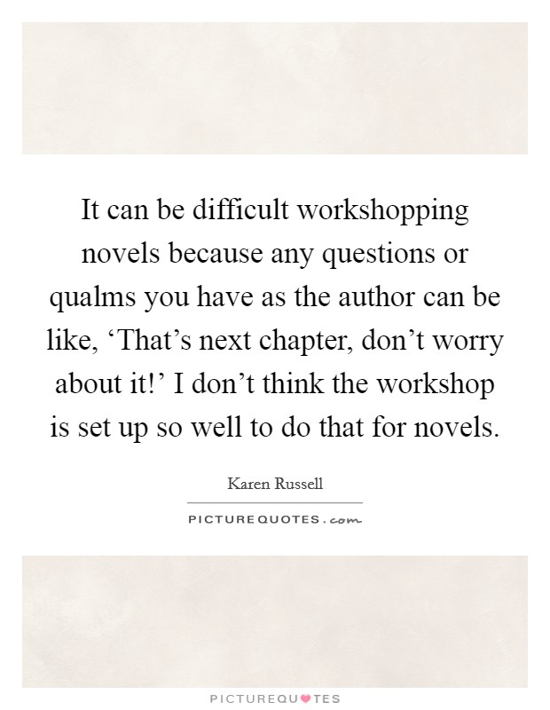 It can be difficult workshopping novels because any questions or qualms you have as the author can be like, 'That's next chapter, don't worry about it!' I don't think the workshop is set up so well to do that for novels Picture Quote #1
