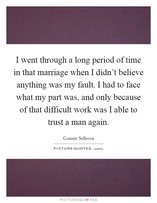 I went through a long period of time in that marriage when I didn't believe anything was my fault. I had to face what my part was, and only because of that difficult work was I able to trust a man again Picture Quote #1
