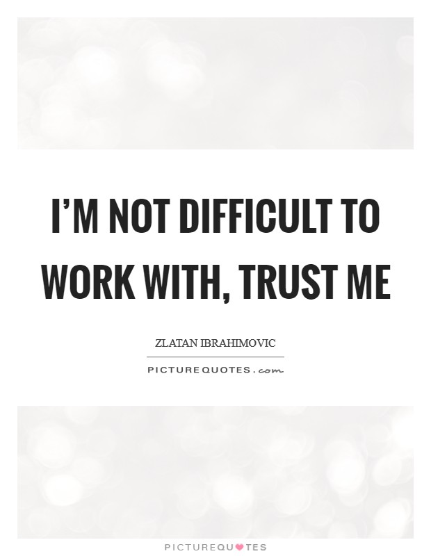I'm not difficult to work with, trust me Picture Quote #1