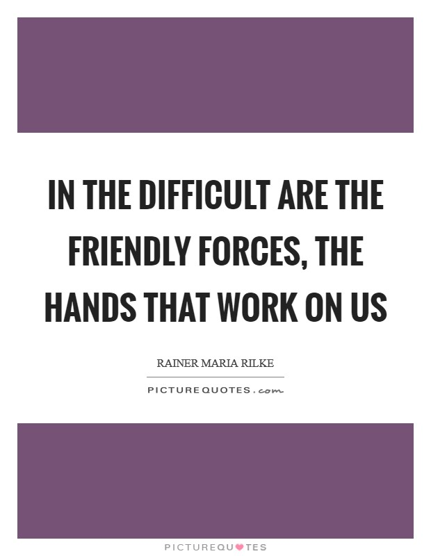 In the difficult are the friendly forces, the hands that work on us Picture Quote #1