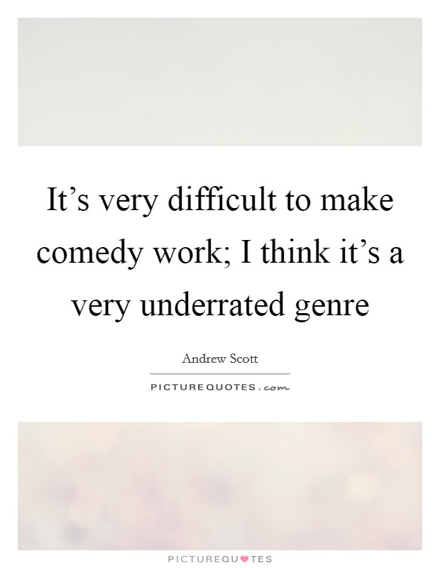 It's very difficult to make comedy work; I think it's a very underrated genre Picture Quote #1