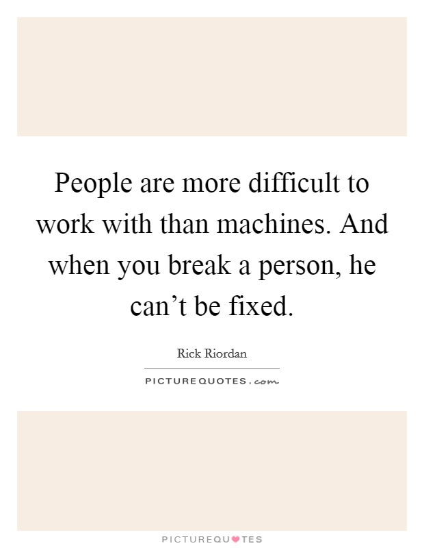 People are more difficult to work with than machines. And when you break a person, he can't be fixed Picture Quote #1