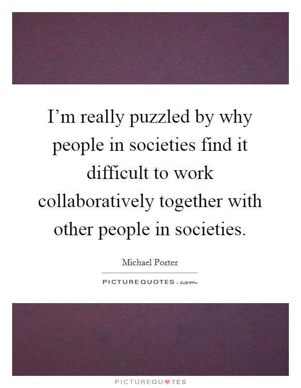 I'm really puzzled by why people in societies find it difficult to work collaboratively together with other people in societies Picture Quote #1