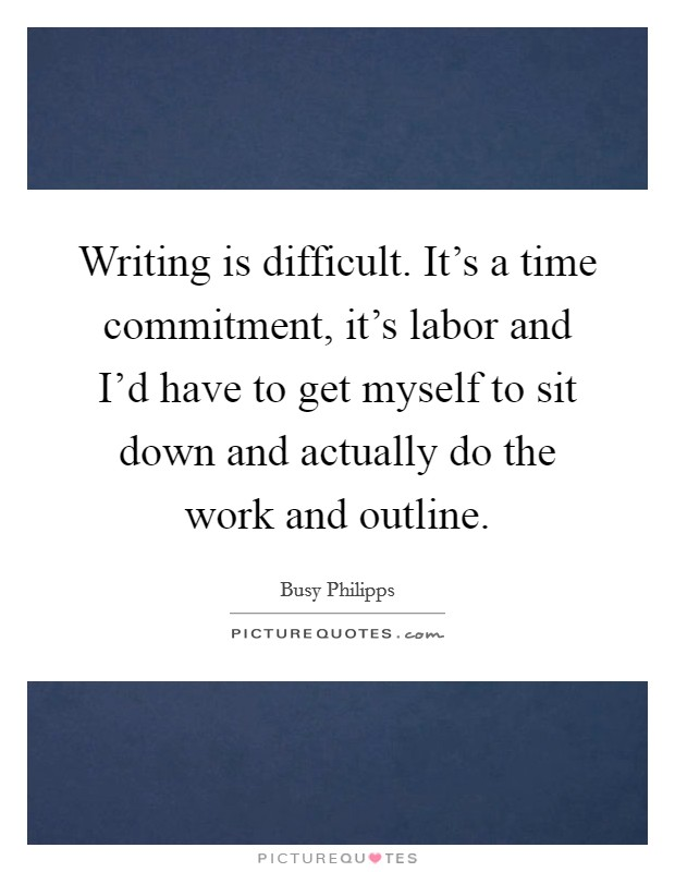 Writing is difficult. It's a time commitment, it's labor and I'd have to get myself to sit down and actually do the work and outline Picture Quote #1