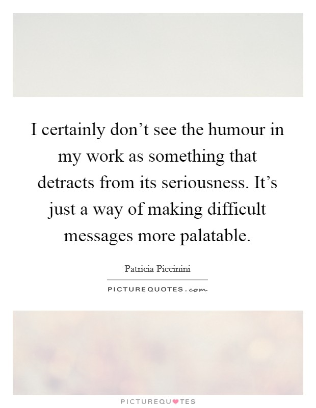 I certainly don't see the humour in my work as something that detracts from its seriousness. It's just a way of making difficult messages more palatable Picture Quote #1