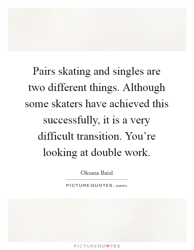 Pairs skating and singles are two different things. Although some skaters have achieved this successfully, it is a very difficult transition. You're looking at double work Picture Quote #1