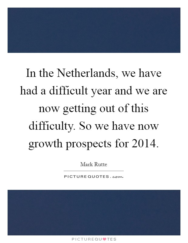 In the Netherlands, we have had a difficult year and we are now getting out of this difficulty. So we have now growth prospects for 2014 Picture Quote #1