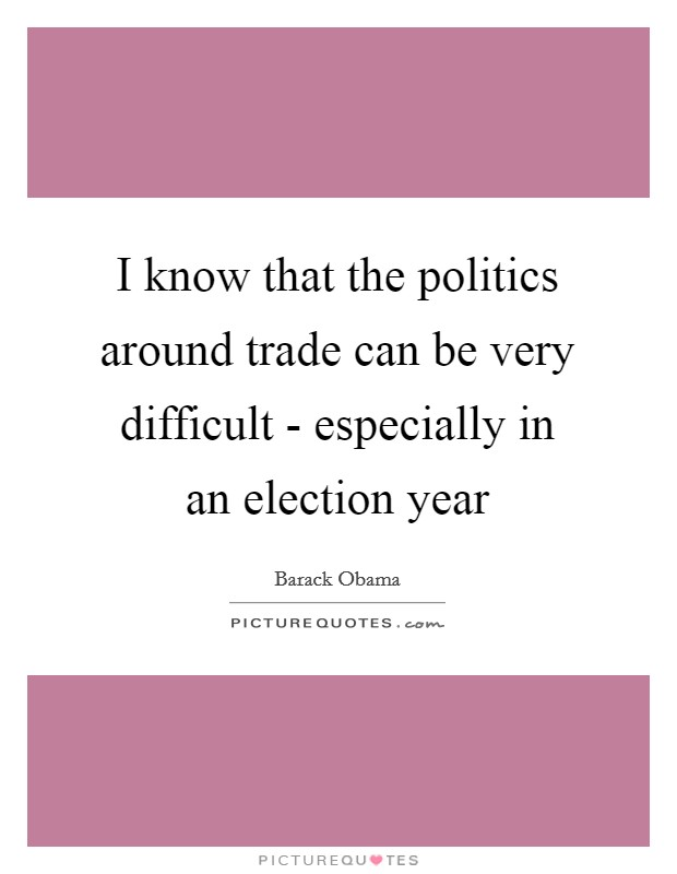 I know that the politics around trade can be very difficult - especially in an election year Picture Quote #1