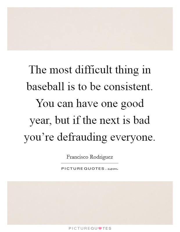 The most difficult thing in baseball is to be consistent. You can have one good year, but if the next is bad you're defrauding everyone Picture Quote #1