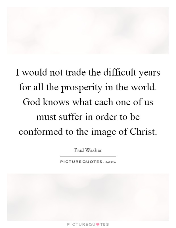 I would not trade the difficult years for all the prosperity in the world. God knows what each one of us must suffer in order to be conformed to the image of Christ Picture Quote #1