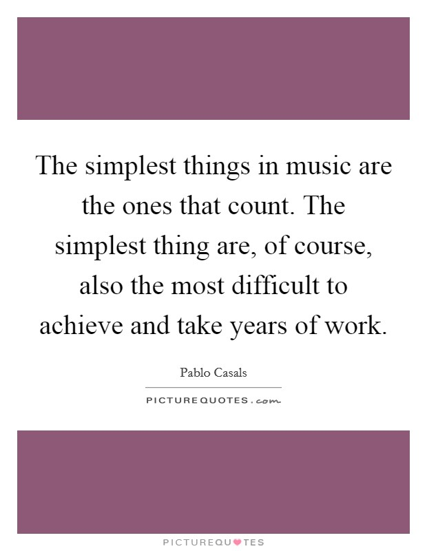 The simplest things in music are the ones that count. The simplest thing are, of course, also the most difficult to achieve and take years of work Picture Quote #1