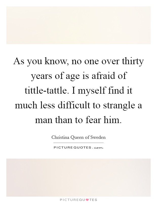 As you know, no one over thirty years of age is afraid of tittle-tattle. I myself find it much less difficult to strangle a man than to fear him Picture Quote #1