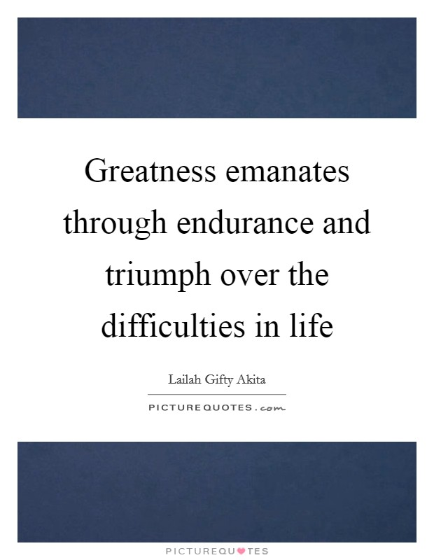Greatness emanates through endurance and triumph over the difficulties in life Picture Quote #1
