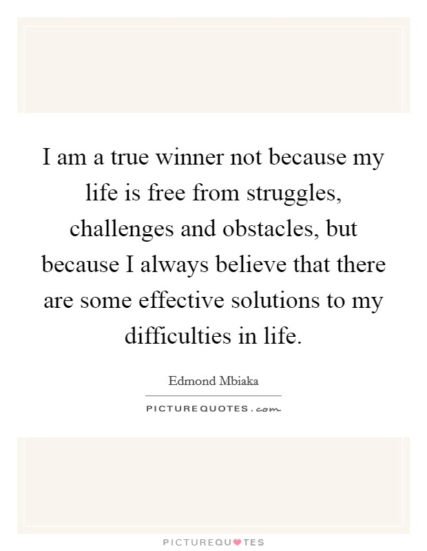 I am a true winner not because my life is free from struggles, challenges and obstacles, but because I always believe that there are some effective solutions to my difficulties in life Picture Quote #1