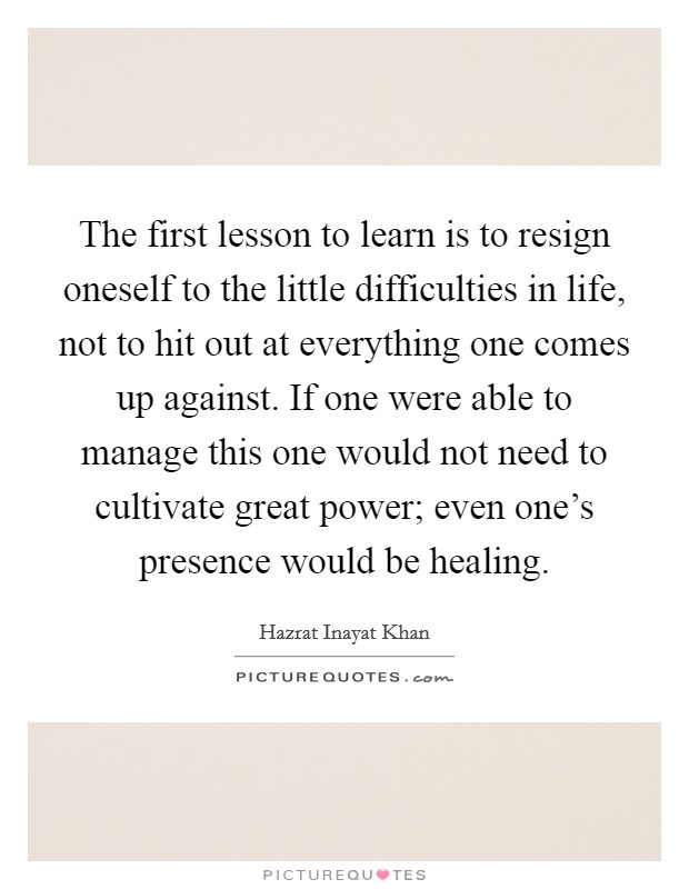 The first lesson to learn is to resign oneself to the little difficulties in life, not to hit out at everything one comes up against. If one were able to manage this one would not need to cultivate great power; even one's presence would be healing Picture Quote #1