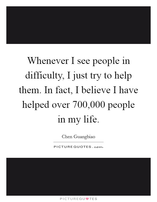 Whenever I see people in difficulty, I just try to help them. In fact, I believe I have helped over 700,000 people in my life Picture Quote #1