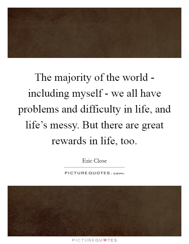 The majority of the world - including myself - we all have problems and difficulty in life, and life's messy. But there are great rewards in life, too Picture Quote #1