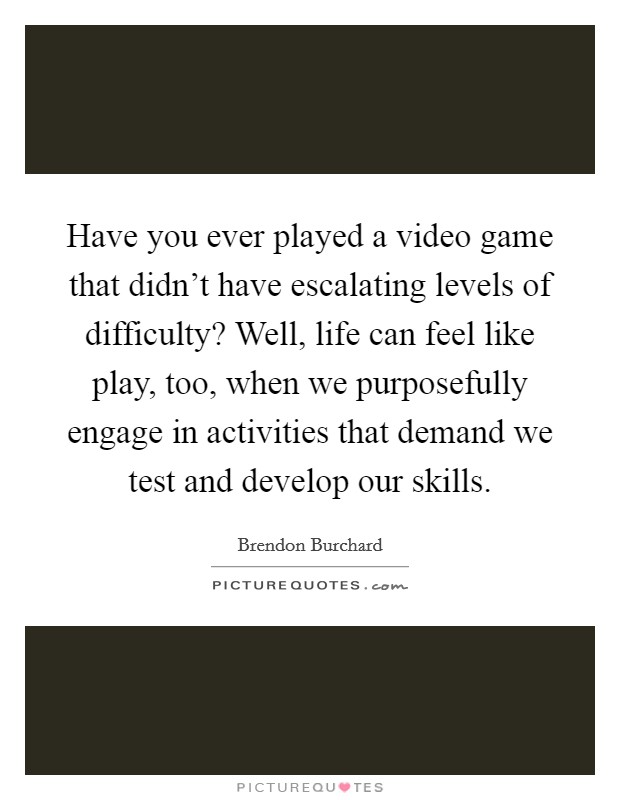 Have you ever played a video game that didn't have escalating levels of difficulty? Well, life can feel like play, too, when we purposefully engage in activities that demand we test and develop our skills Picture Quote #1